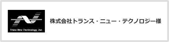 株式会社トランス・ニュー・テクノロジー様